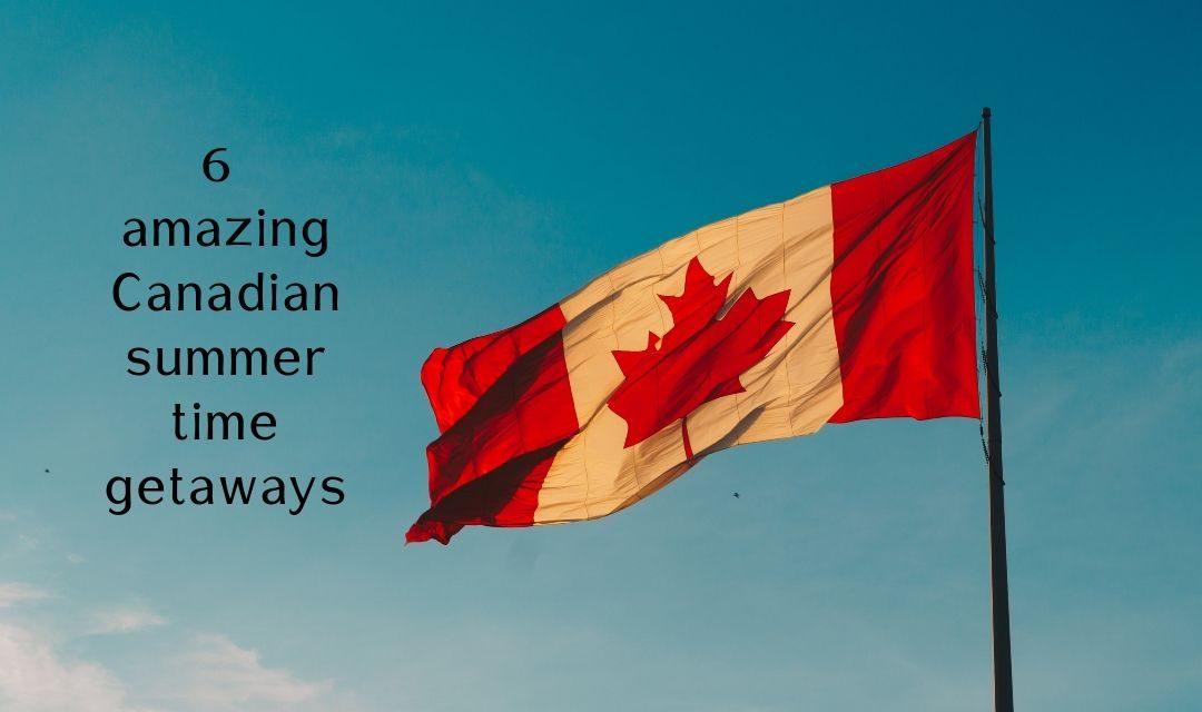 6 amazing Canadian summertime getaways